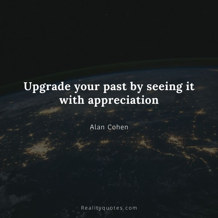 Upgrade your past by seeing it with appreciation
