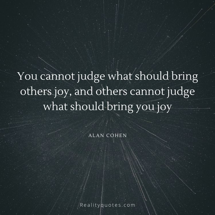 You cannot judge what should bring others joy, and others cannot judge what should bring you joy