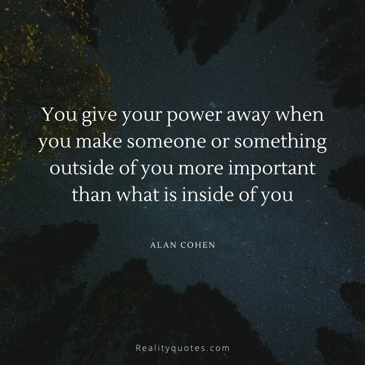 You give your power away when you make someone or something outside of you more important than what is inside of you