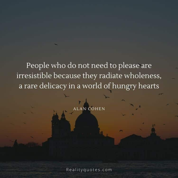 People who do not need to please are irresistible because they radiate wholeness, a rare delicacy in a world of hungry hearts