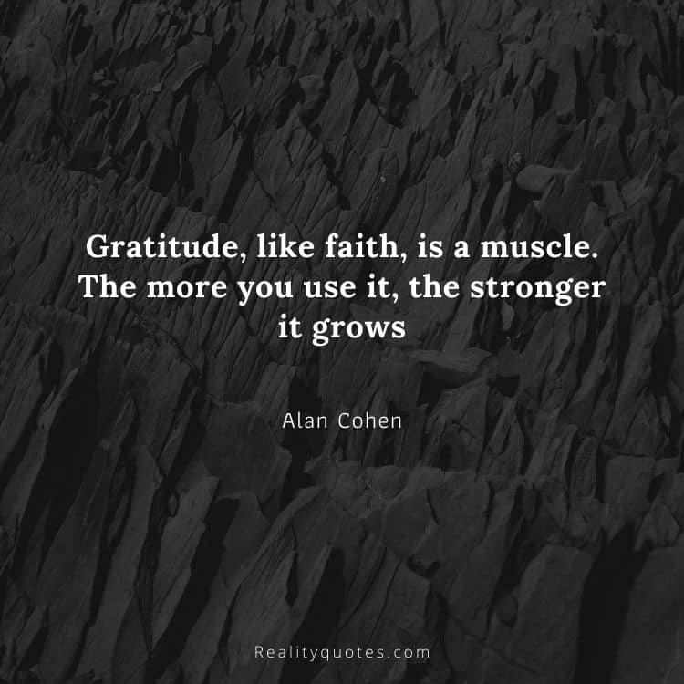 Gratitude, like faith, is a muscle. The more you use it, the stronger it grows