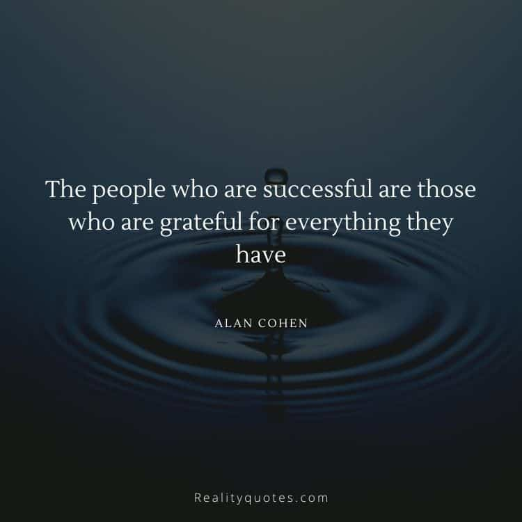 The people who are successful are those who are grateful for everything they have