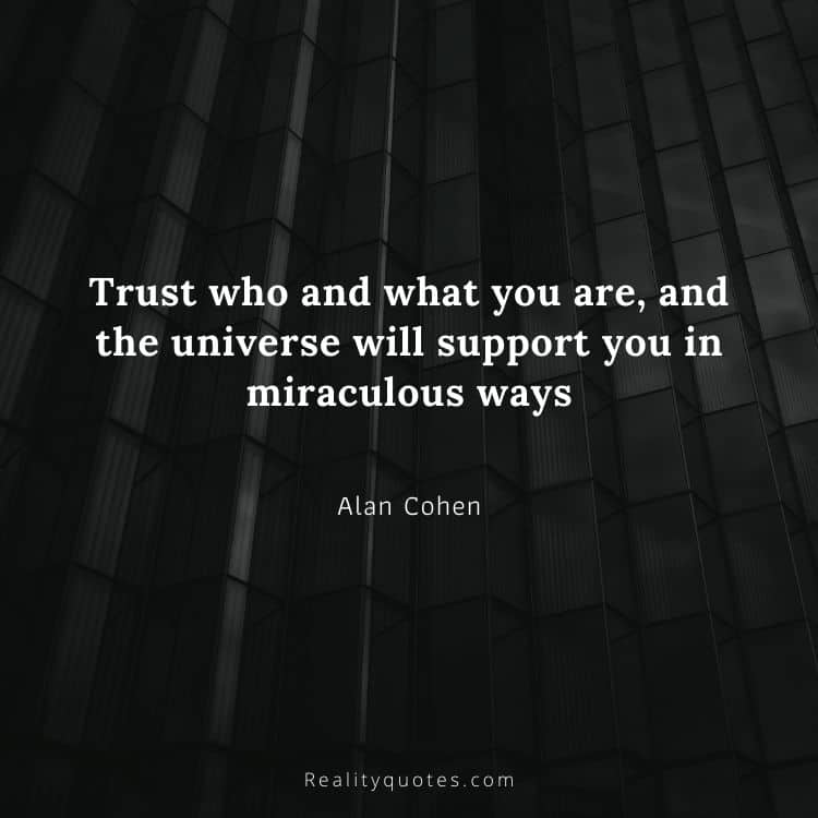 Trust who and what you are, and the universe will support you in miraculous ways