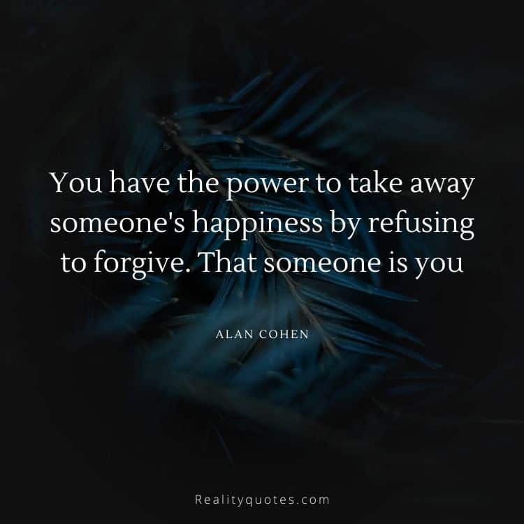 You have the power to take away someone's happiness by refusing to forgive. That someone is you