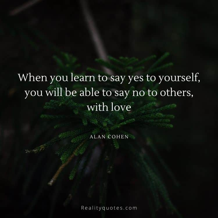 When you learn to say yes to yourself, you will be able to say no to others, with love
