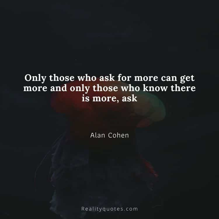 Only those who ask for more can get more and only those who know there is more, ask