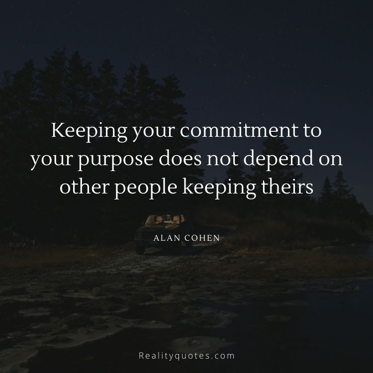 Keeping your commitment to your purpose does not depend on other people keeping theirs