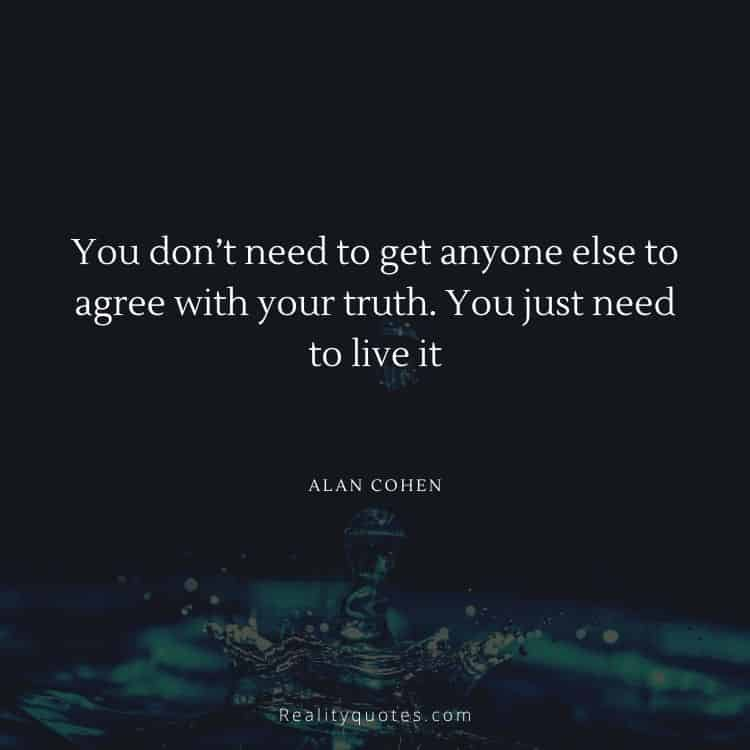 You don't need to get anyone else to agree with your truth. You just need to live it