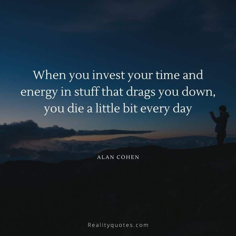 When you invest your time and energy in stuff that drags you down, you die a little bit every day