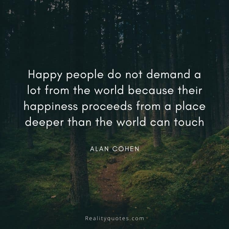Happy people do not demand a lot from the world because their happiness proceeds from a place deeper than the world can touch
