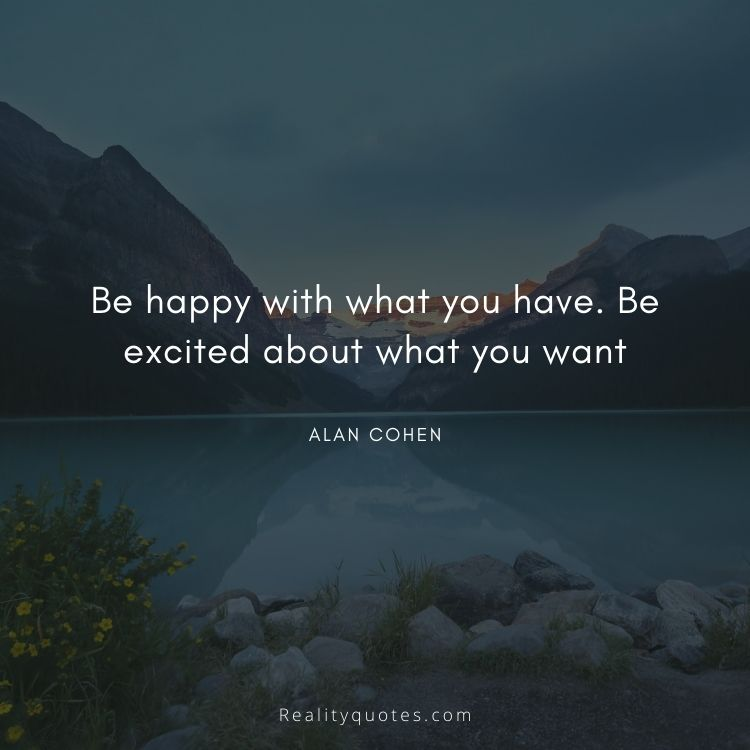 Be happy with what you have. Be excited about what you want