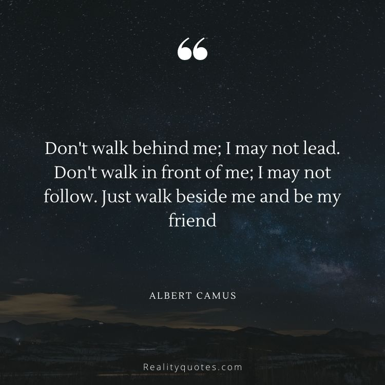 Don't walk behind me; I may not lead. Don't walk in front of me; I may not follow. Just walk beside me and be my friend