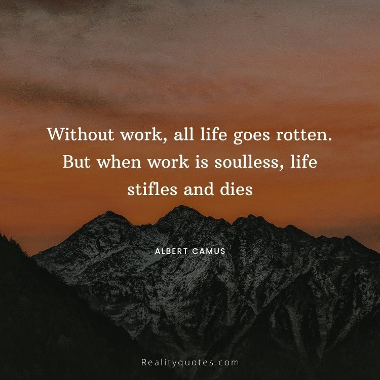 Without work, all life goes rotten. But when work is soulless, life stifles and dies