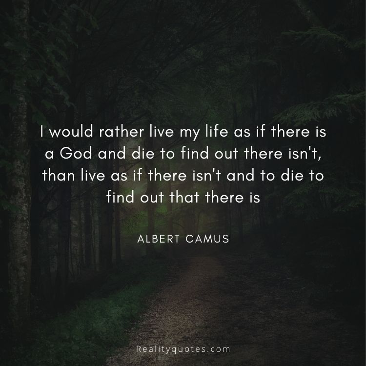 I would rather live my life as if there is a God and die to find out there isn't, than live as if there isn't and to die to find out that there is