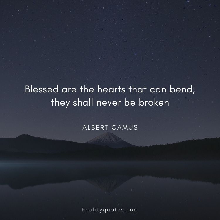 Blessed are the hearts that can bend; they shall never be broken