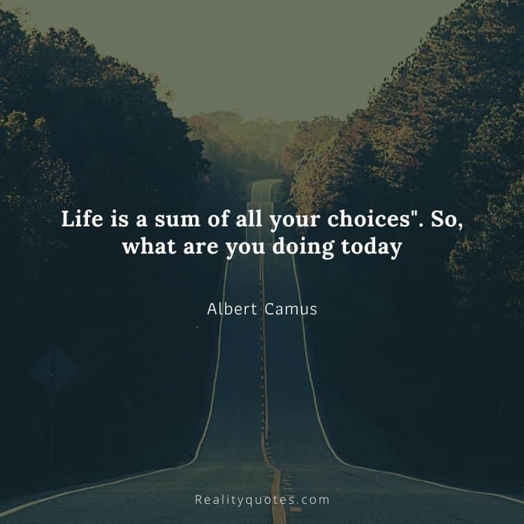 """Life is a sum of all your choices"""". So, what are you doing today"""