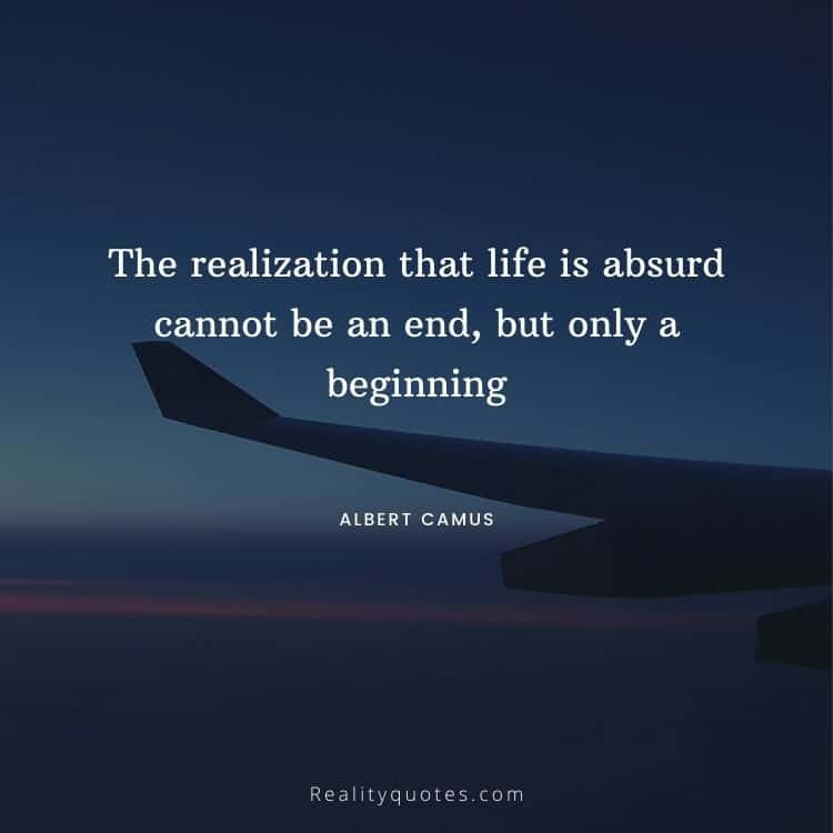 The realization that life is absurd cannot be an end, but only a beginning