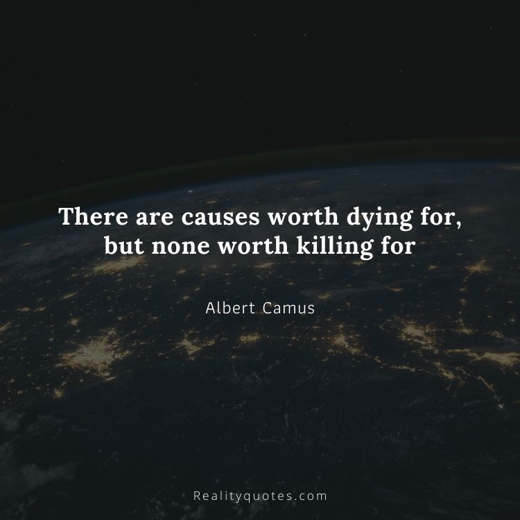 There are causes worth dying for, but none worth killing for
