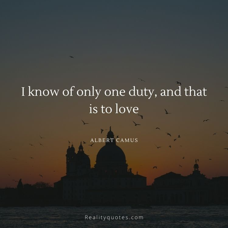 I know of only one duty, and that is to love