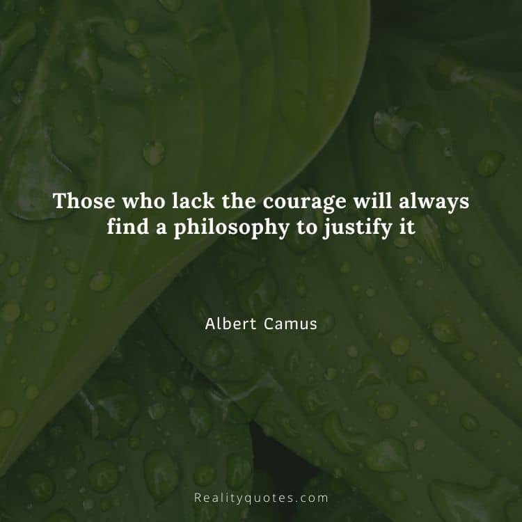Those who lack the courage will always find a philosophy to justify it