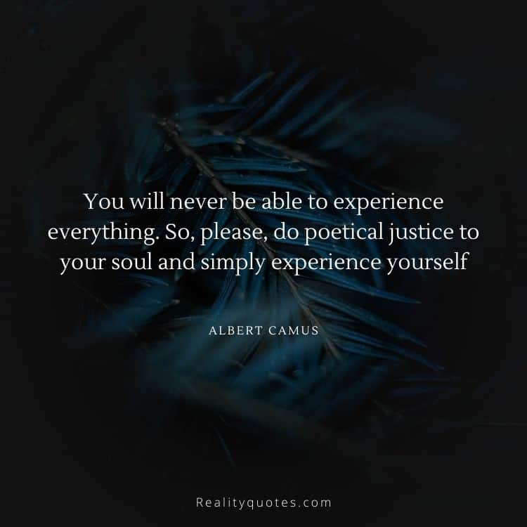 You will never be able to experience everything. So, please, do poetical justice to your soul and simply experience yourself