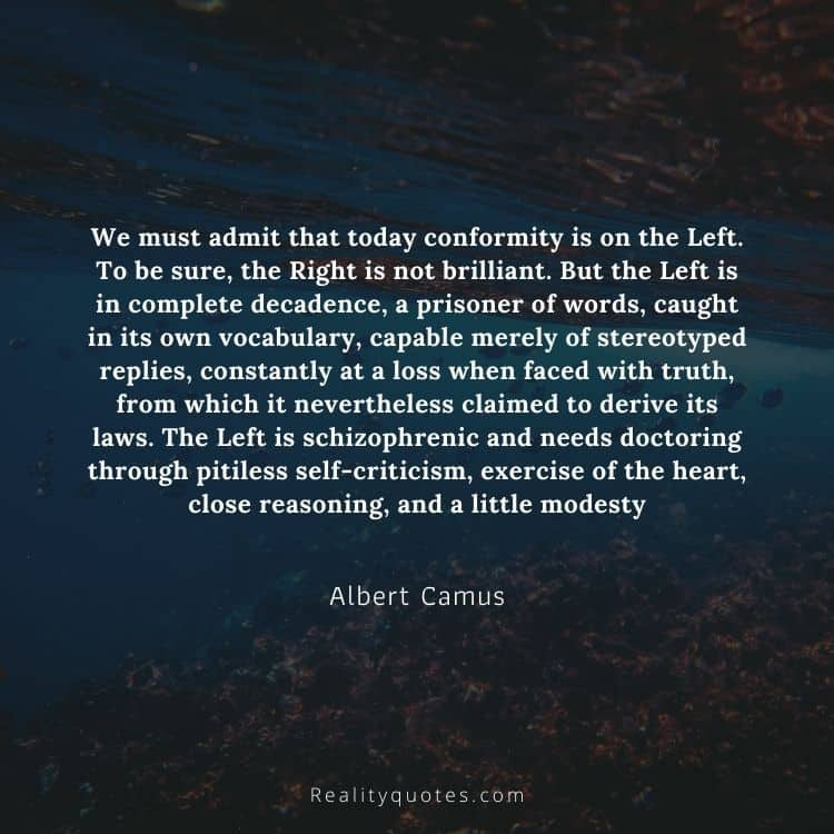 We must admit that today conformity is on the Left. To be sure, the Right is not brilliant. But the Left is in complete decadence, a prisoner of words, caught in its own vocabulary, capable merely of stereotyped replies, constantly at a loss when faced with truth, from which it nevertheless claimed to derive its laws. The Left is schizophrenic and needs doctoring through pitiless self-criticism, exercise of the heart, close reasoning, and a little modesty