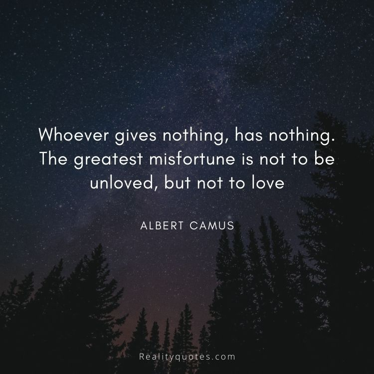 Whoever gives nothing, has nothing. The greatest misfortune is not to be unloved, but not to love