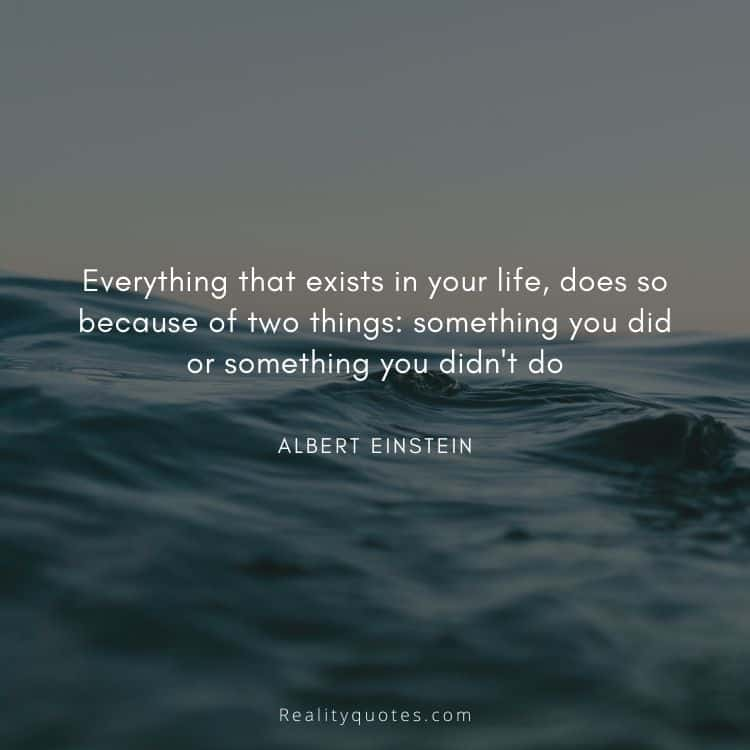 Everything that exists in your life, does so because of two things: something you did or something you didn't do