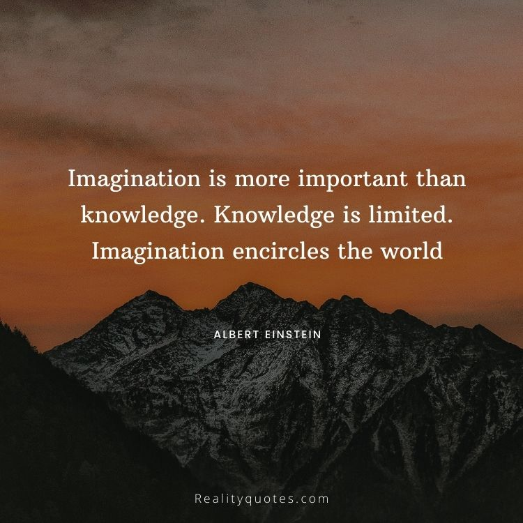 Imagination is more important than knowledge. Knowledge is limited. Imagination encircles the world