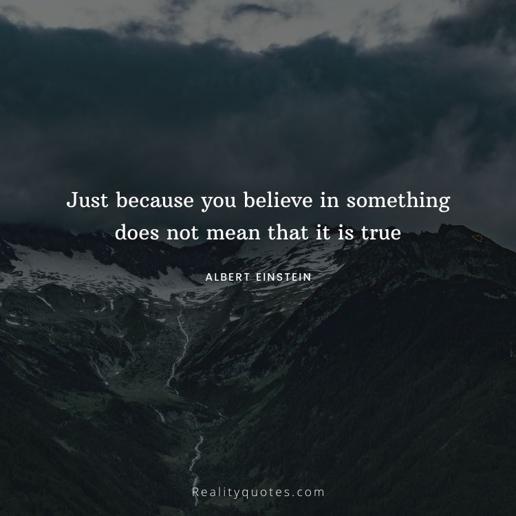 Just because you believe in something does not mean that it is true