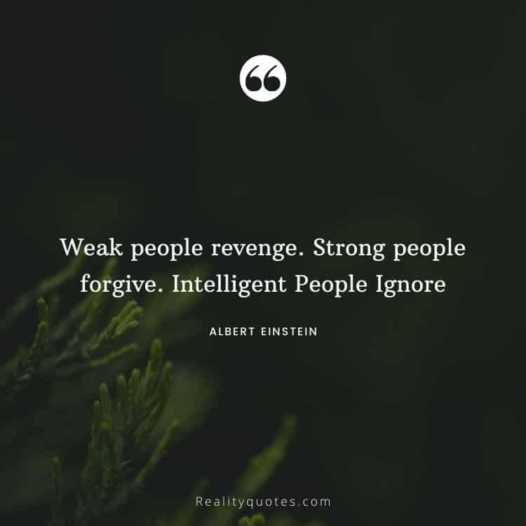 Weak people revenge. Strong people forgive. Intelligent People Ignore