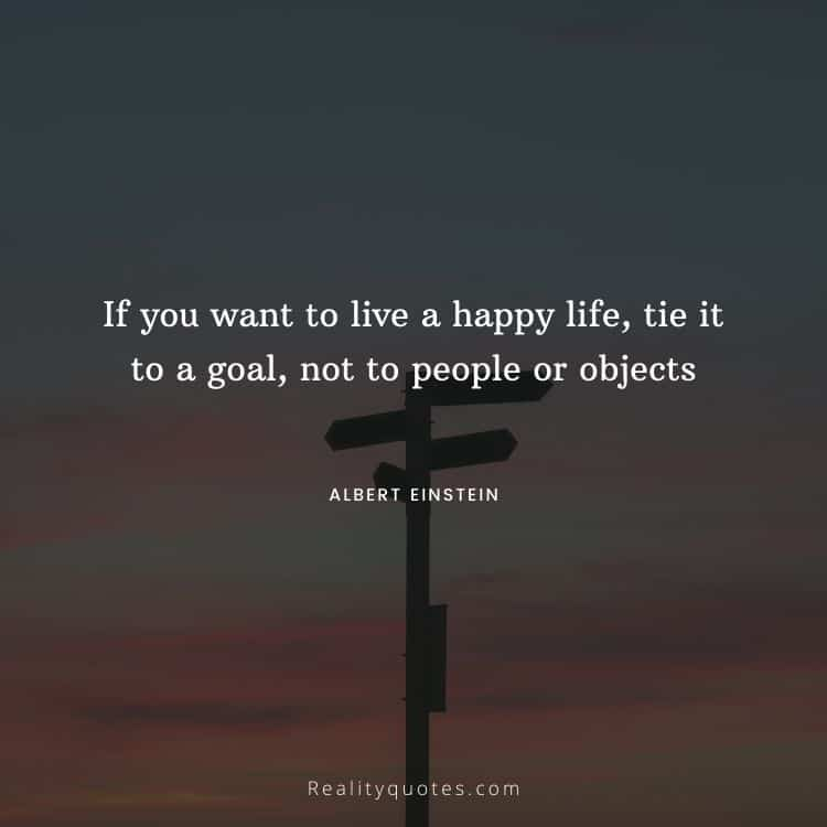 If you want to live a happy life, tie it to a goal, not to people or objects
