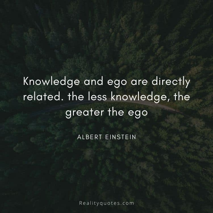 Knowledge and ego are directly related. the less knowledge, the greater the ego