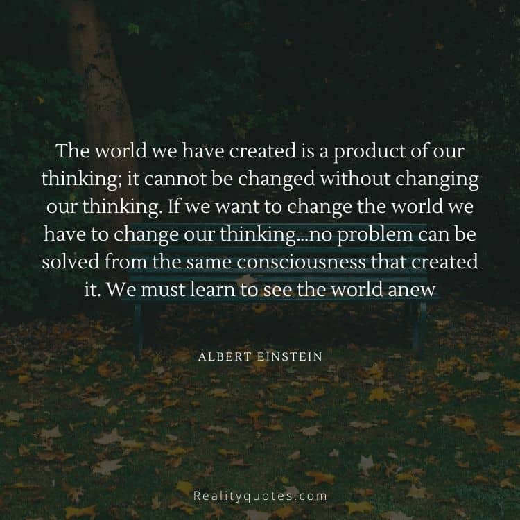The world we have created is a product of our thinking; it cannot be changed without changing our thinking. If we want to change the world we have to change our thinking…no problem can be solved from the same consciousness that created it. We must learn to see the world anew