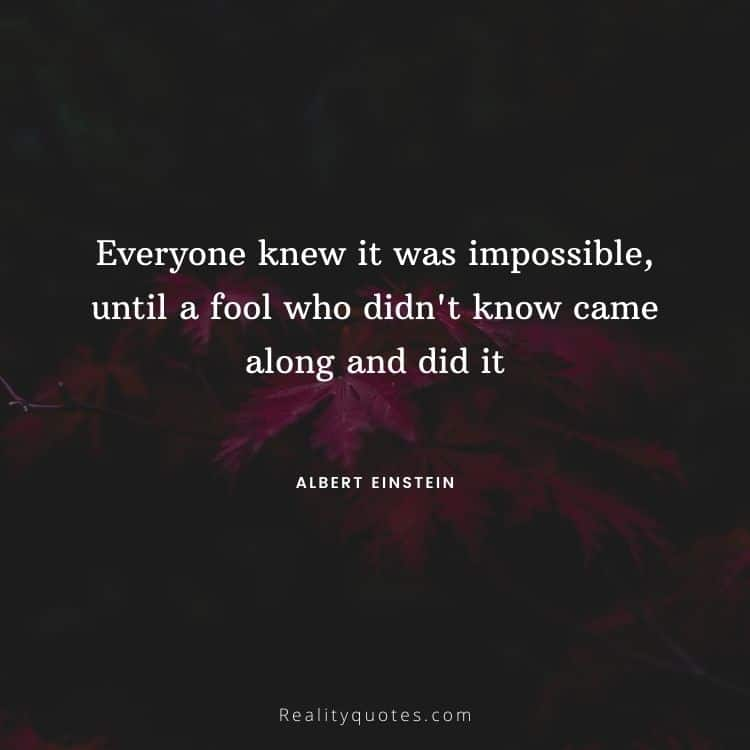 Everyone knew it was impossible, until a fool who didn't know came along and did it