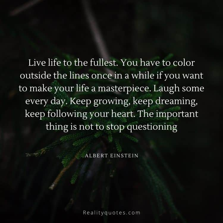 Live life to the fullest. You have to color outside the lines once in a while if you want to make your life a masterpiece. Laugh some every day. Keep growing, keep dreaming, keep following your heart. The important thing is not to stop questioning
