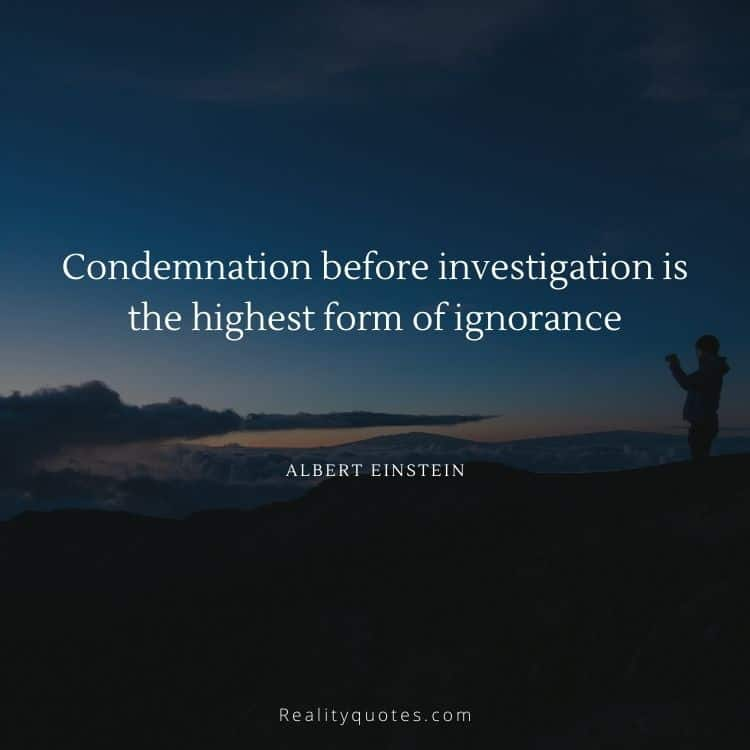 Condemnation before investigation is the highest form of ignorance