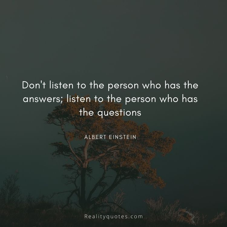 Don't listen to the person who has the answers; listen to the person who has the questions