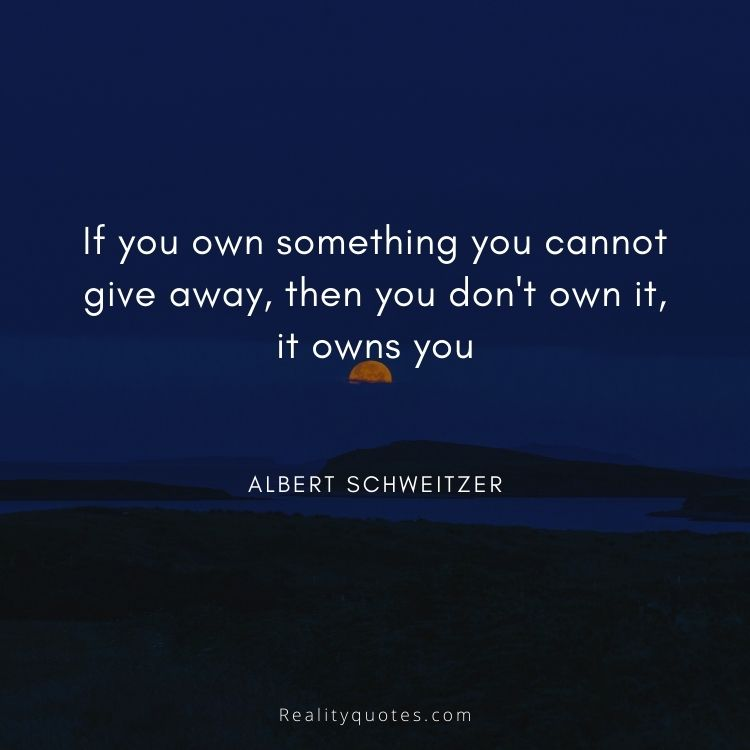 If you own something you cannot give away, then you don't own it, it owns you