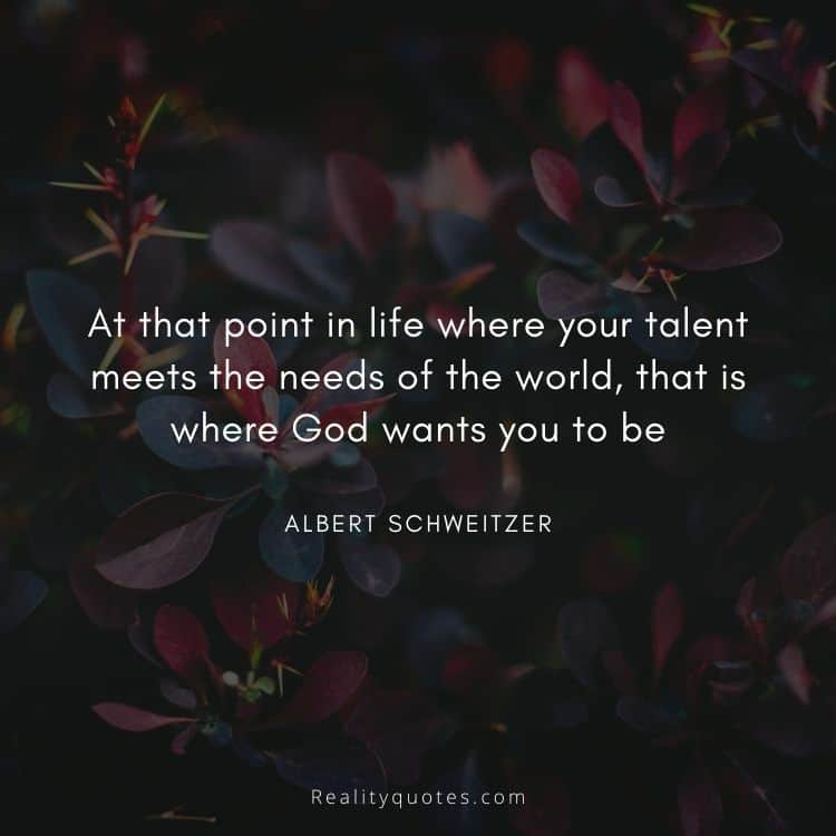 At that point in life where your talent meets the needs of the world, that is where God wants you to be