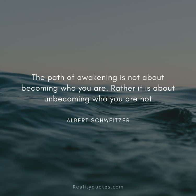 The path of awakening is not about becoming who you are. Rather it is about unbecoming who you are not