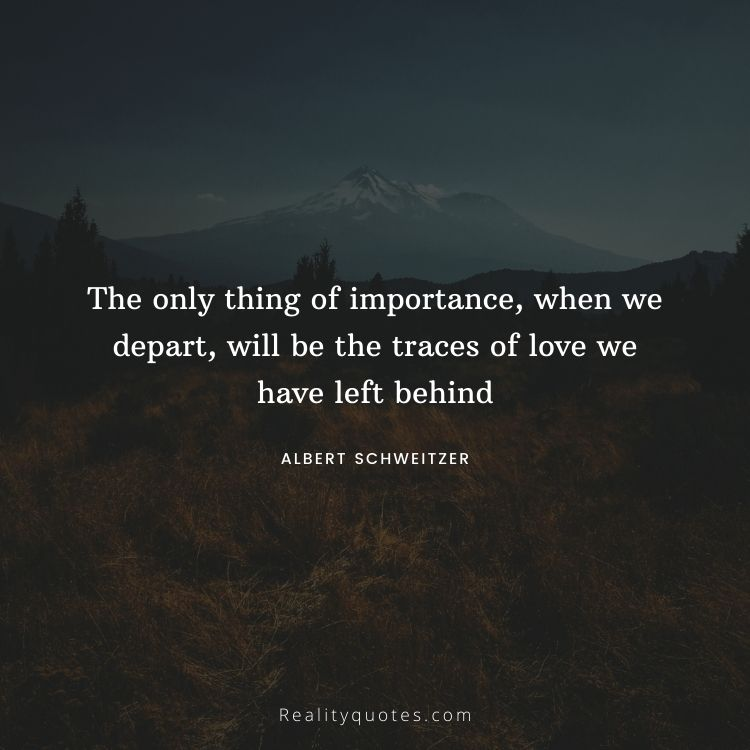 The only thing of importance, when we depart, will be the traces of love we have left behind