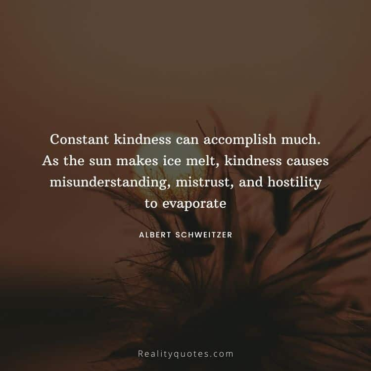 Constant kindness can accomplish much. As the sun makes ice melt, kindness causes misunderstanding, mistrust, and hostility to evaporate