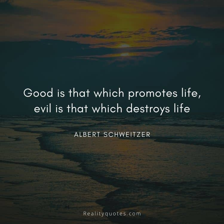 Good is that which promotes life, evil is that which destroys life