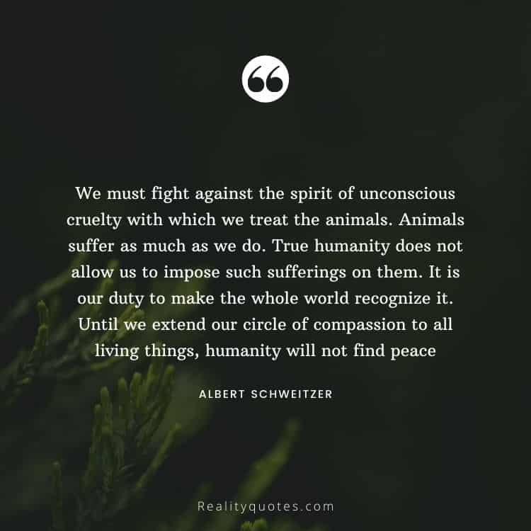 We must fight against the spirit of unconscious cruelty with which we treat the animals. Animals suffer as much as we do. True humanity does not allow us to impose such sufferings on them. It is our duty to make the whole world recognize it. Until we extend our circle of compassion to all living things, humanity will not find peace