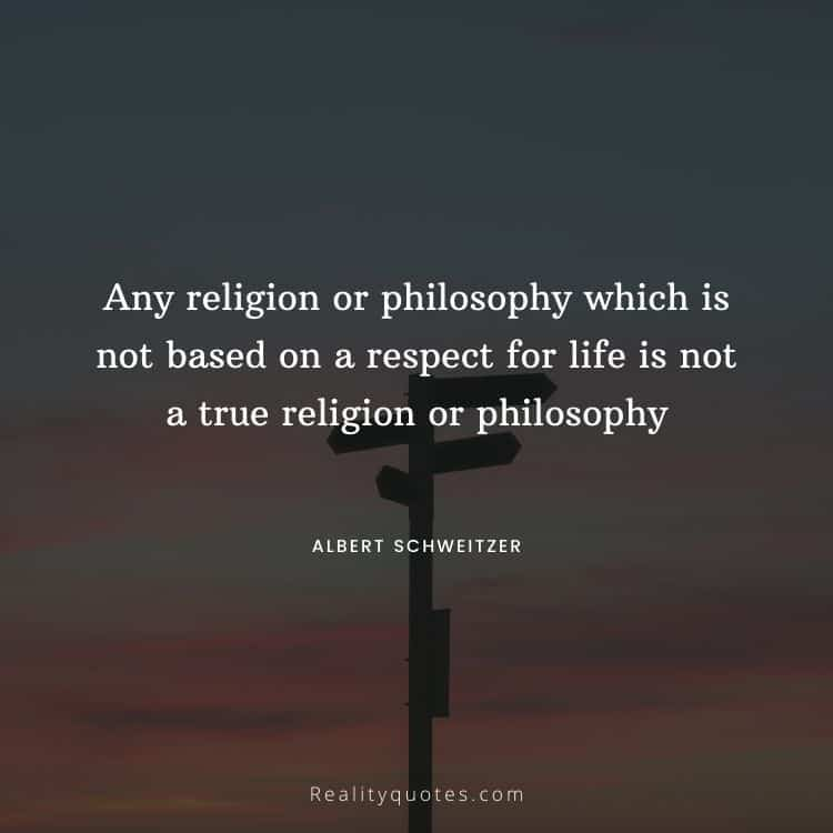 Any religion or philosophy which is not based on a respect for life is not a true religion or philosophy