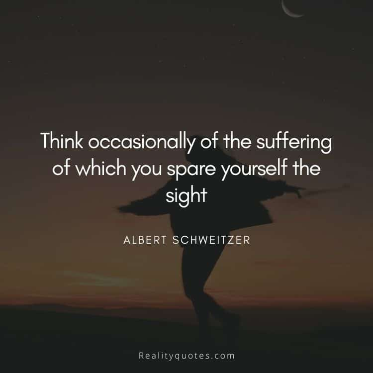 Think occasionally of the suffering of which you spare yourself the sight