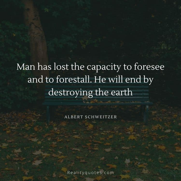 Man has lost the capacity to foresee and to forestall. He will end by destroying the earth