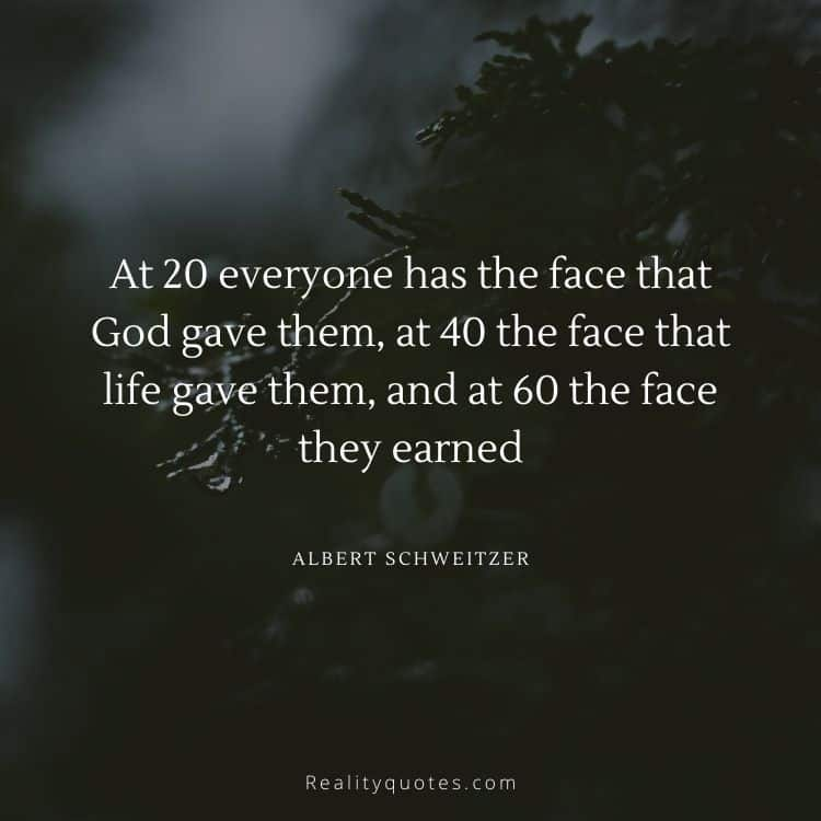 At 20 everyone has the face that God gave them, at 40 the face that life gave them, and at 60 the face they earned