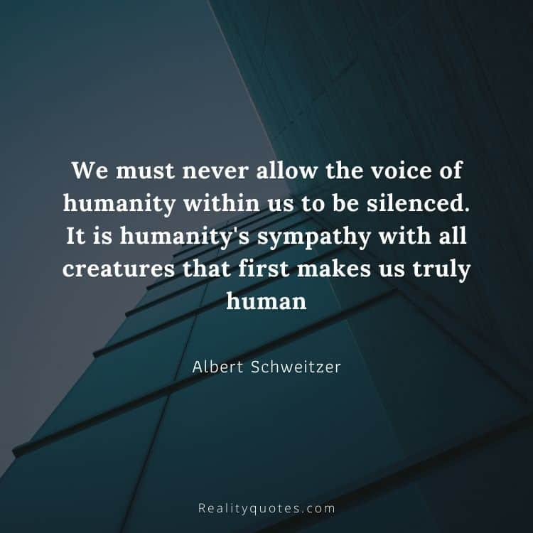 We must never allow the voice of humanity within us to be silenced. It is humanity's sympathy with all creatures that first makes us truly human